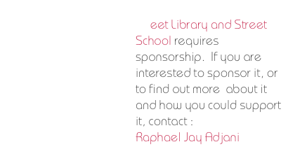 Street Library and Street School requires  sponsorship.  If you are interested to sponsor it, or to find out more  about it and how you could support it, contact : Raphael Jay Adjani
