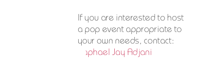 If you are interested to host a pop event appropriate to your own needs, contact: Raphael Jay Adjani