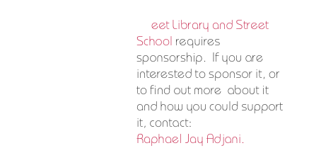 Street Library and Street School requires  sponsorship.  If you are interested to sponsor it, or to find out more  about it and how you could support it, contact: Raphael Jay Adjani.